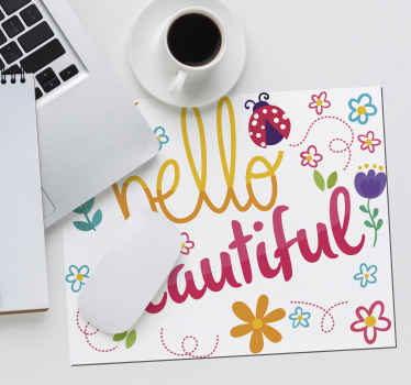 Why not buy our hello beautiful text mouse mat for a loved one. A lovely design for a working lady and teens.  Its also featured with colorful flowers.