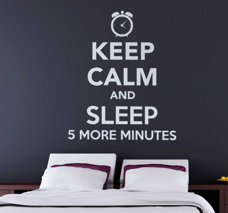 "TenStickers. Keep Calm And Sleep 5 More Minutes. This text based sticker consists of the phrase ""Keep calm and sleep 5 more minutes"" in the design of the classic keep calm poster."