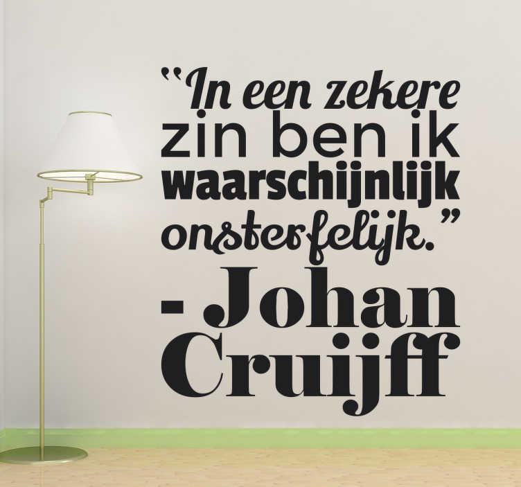 TenStickers. Muursticker tekst Johan Cruijff onsterfelijk. Muursticker tekst Johan Cruijff met een bekend Cruijff citaat ¨In een zekere zin ben ik waarschijnlijk onsterfelijk¨.