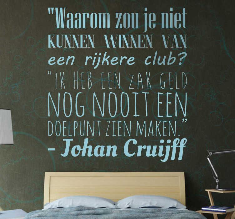 TenStickers. Sticker Johan Cruijff winnen van een zak geld. Sticker Johan Cruijff met de tekst ¨Waarom zou je niet kunen winnen van een rijkere club? Ik heb een zak geld nog nooit een doelpunt zien maken.¨.