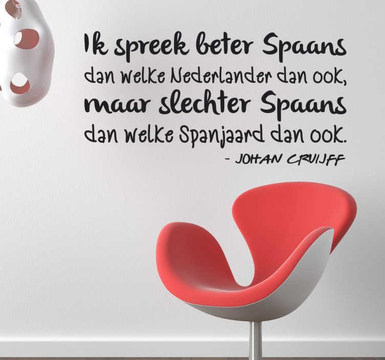 TenStickers. Muursticker citaat Johan Cruijff Spaans. Muursticker met een citaat van Johan Cruijff ¨Ik spreek beter Spaans dan welke Nederlander dan ook, maar slechter Spaans dan welke Spanjaard dan ook¨.
