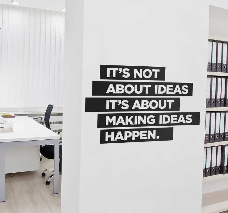 "TenStickers. Making ideas happen wall sticker. Motivational wall sticker. Boost morale in the workplace by decorating it with inspirational quotes. ""It's not about ideas, it's about making ideas happen."" Available in a wide variety of sizes and colours."