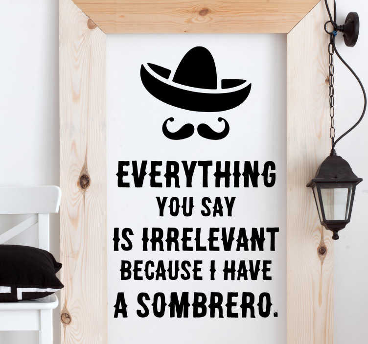 TenStickers. Muursticker tekst I have a Sombrero. Tekst Muursticker met de grappige Engelse tekst ¨Everything you say is irrelevant because I have a Sombrero¨, met daarboven een sombrero en snor.