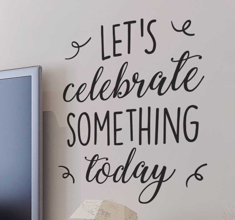 TenStickers. Sticker Let´s celebrate today. Een leuke wanddecoratie met de tekst ´ let´s celebrate something today´  is wat je zoekt als je je saaie grijzen muren wilt opleuken!