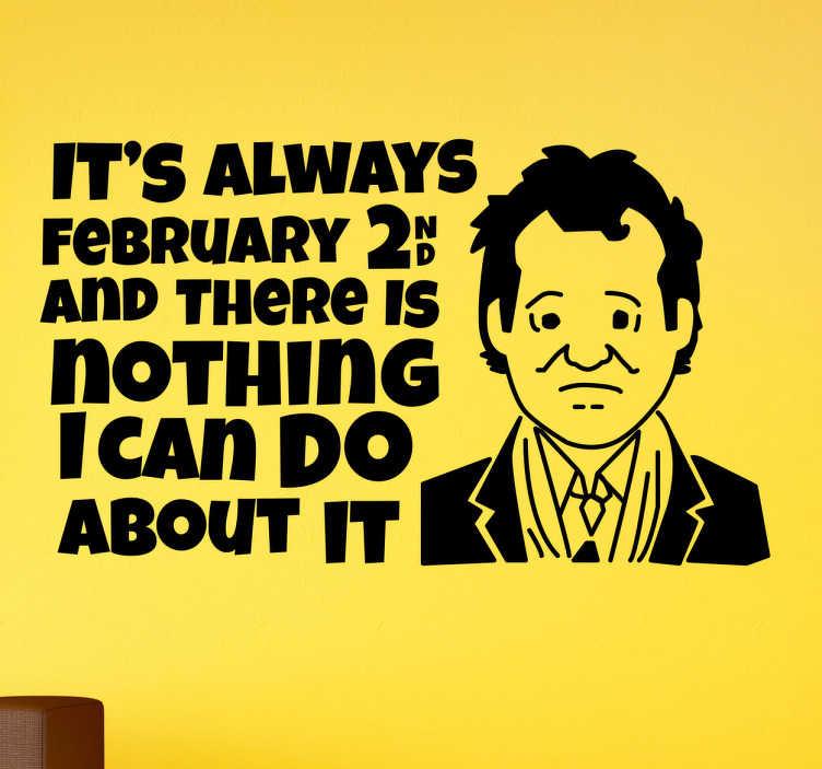 """TenStickers. Sticker Bill murray february. Muursticker met de beroemde quote uit de film van Bill Murray """"It's always february 2nd and there is nothing I can do about it"""". Ook voor ramen en auto's."""