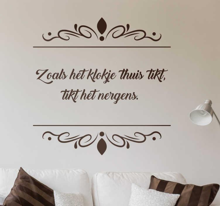 TenStickers. Sticker zoals het klokje. Een echte Nederlandse muursticker met de tekst ´Zoals het klokje thuis tikt, tikt het nergens.´ Vind jij dit ook?
