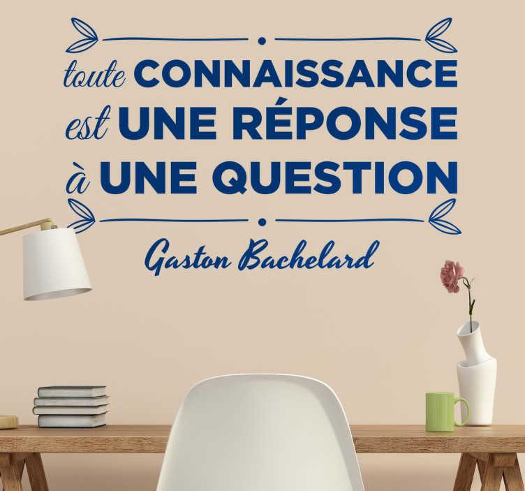 TenStickers. Sticker Citation Bachelard. Sticker original d'une citation du célèbre philosophe Français Gaston Bachelard «toute connaissance est une réponse à une question».