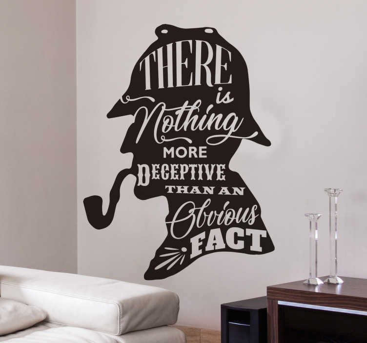 "TenStickers. Sherlock Holmes Quote Wall Sticker. Stylish Sherlock Holmes silhouette wall sticker showing one of his most famous quotes, ""There is nothing more deceptive than an obvious fact"", with each word in a different font to show that each word coming out of his mouth is more important than the last."