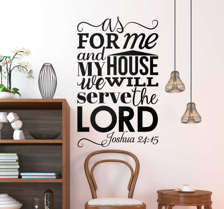 "TenStickers. Serve the Lord Religious Wall Sticker. Religious wall decal with the phrase ""as for me and my house, we will serve the Lord"", a passage from Joshua 24:15 in the bible, from our collection of text wall stickers. This Christian wall sticker is perfect for showing your love of God and commitment to the Lord."