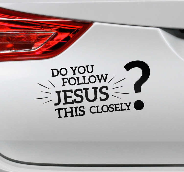 TenStickers. Do you Follow Jesus this Closely Vehicle Sticker. Defend yourself on the roads with this witty car sticker! Do you think they really follow Jesus this closely? Sign up for 10% off.
