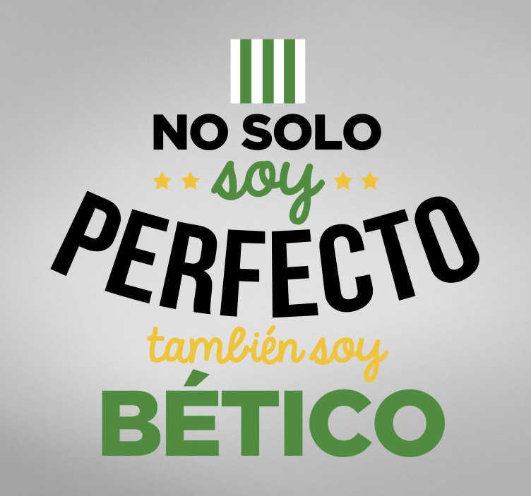 """TenVinilo. Vinilo frase soy del Betis. Vinilo adhesivo para los seguidores del Betis formado por el texto """"No solo soy perfecto, también soy bético"""". Compra Online Segura y Garantizada."""