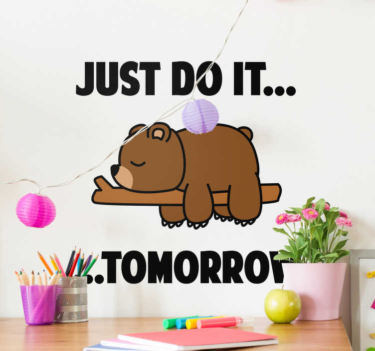 TenStickers. Sticker de Texte Just Do It Tomorrow. Envie d'un autocollant mural texte qui vous encouragera à être un peu paresseux ? Le petit ours de ce sticker dessin est fait pour vous !
