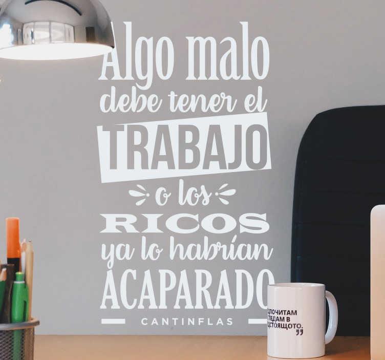 """TenVinilo. Vinilo frase célebre Cantinflas trabajo. Vinilo de texto de un comediante mexicano """"Algo malo debe tener el trabajo o los ricos ya lo habrían acaparado"""" Descuentos para nuevos usuarios."""