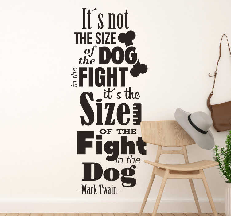 TenStickers. Mark Twain Fight in the Dog Quote Sticker. ´It´s not the size of the dog in the fight, it´s the size of the fight in the dog´! A perfect text sticker for all those who need motivation!