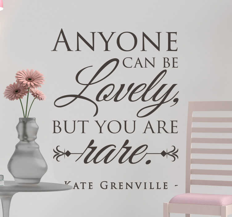 TenStickers. Kate Grenville Quote quote decal. Decorative text quote wall sticker inspired by Kate Greenville. It quotes ''Anyone can be lovely but you are rare''. Available in different colours.
