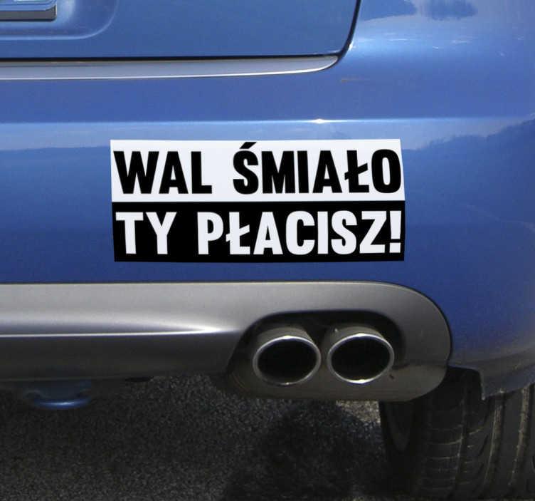 """TenStickers. Naklejka na pojazdy Wal śmiało, ty płacisz. Chcesz udekorować auto w inny sposób? Nasze naklejki samochodowe z napisem """"Wal śmiało, ty płacisz"""" pozwolą Ci to zrobić w oryginalny sposób."""