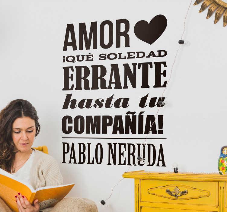 """TenVinilo. Vinilo frase de amor Pablo neruda. Pegatina formada por el texto """"Amor ¡Qué soledad errante hasta tu compañía!"""" del poeta chileno Pablo Neruda. +10.000 Opiniones satisfactorias."""