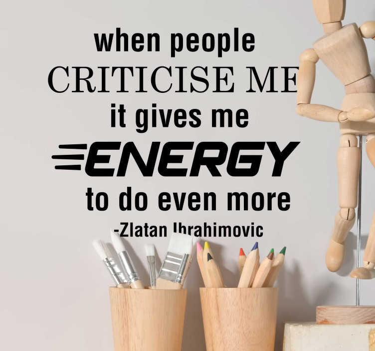 TenStickers. Sticker Maison Zlatan sur la critique. Ce sticker texte reprend les mots du joueur de foot Zlatan sur la critique qui, selon lui, le pousse à faire plus d'effort. Un message motivant !