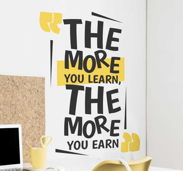 TenStickers. The More You Learn Quote Sticker. The more you learn, the more you earn. Share in these wise words with this amazing inspirational quote sticker. Choose from a range of sizes!