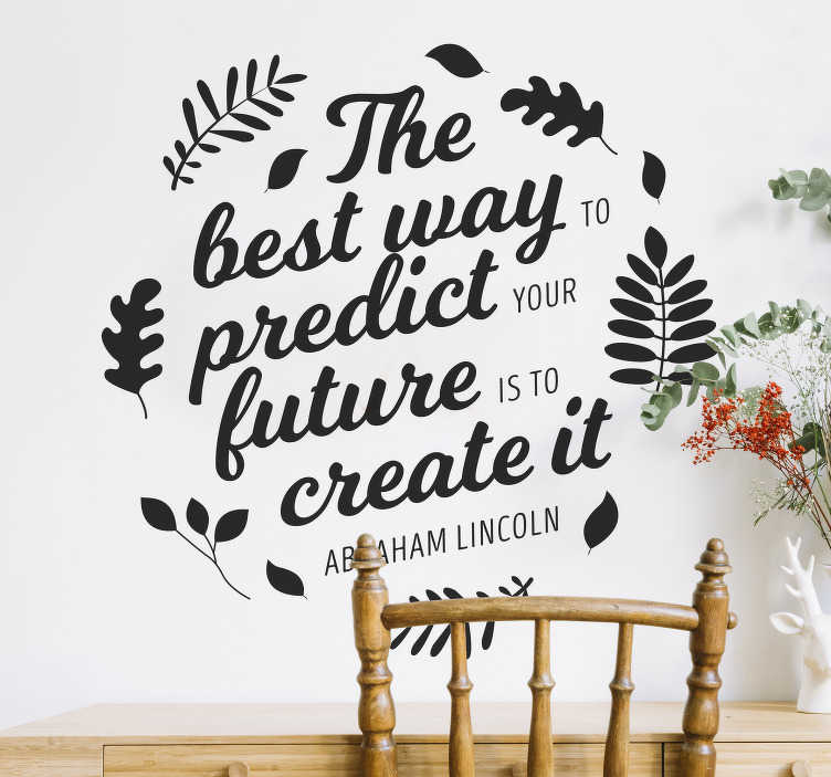 "TenVinilo. Vinilo frase célebre predict future. Pegatina formada por una cita célebre de Abraham Lincoln: ""The best way to predict your future is to create it"". +50 Colores Disponibles."