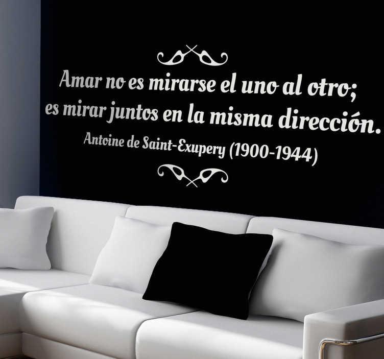"""TenVinilo. Vinilo decorativo texto Exupéry. Romántica frase del autor francés Antoine de Saint-Exupéry: """"Amar no es mirarse el uno al otro, es mirar juntos en la misma dirección"""". Un vinilo decorativo ideal para decorar las paredes."""