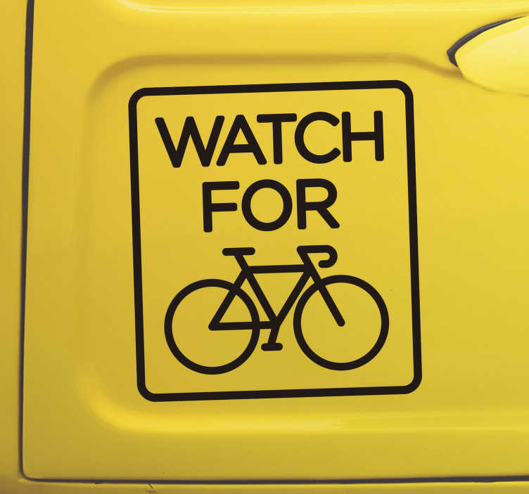 TenStickers. Watch for cyclist Car Decal. Easy to apply self adhesive car decal created with text ''watch for cyclist'' and a bicycle on it. You can have it in any size and colour you prefer.
