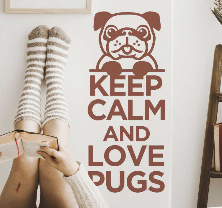 TenStickers. Keep calm and love pugs wall decor. Animal wall decal with the  text '' keep calm and love pugs. This design can be in any colour and size that you prefer. Easy to apply design.