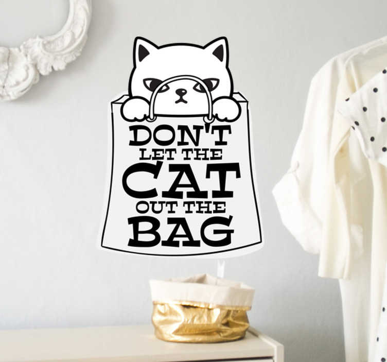TenStickers. Don´t let the cat out of the bag wall decor. A cat animal art with a text  ''don't let the cat out of the bag' wall sticker design that you can apply on any surface of your desire without  problem.