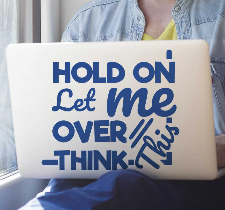 TenStickers. Let me over think laptop skin. Text vinyl laptop sticker created with a lovely content that say '' Hold on let me think over' . Buy it in any size that you want and in any colour.