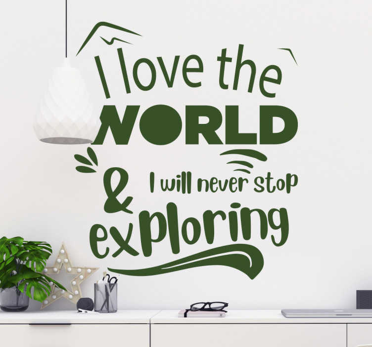 TenStickers. Love Exploring text wall decal. Wall text vinyl sticker with the inscription that says '' I love the world and will never stop exploring''. Buy it in any of the available colours .