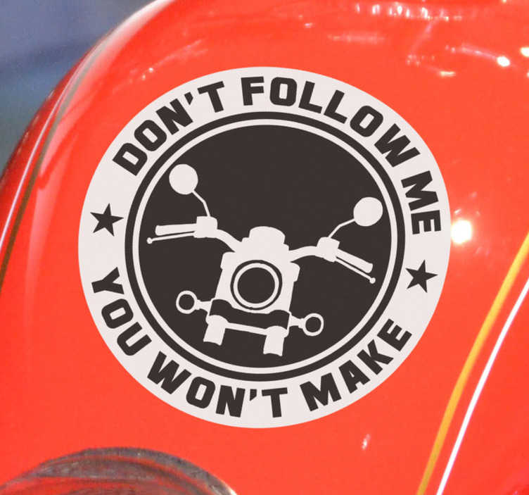 TenStickers. don't follow me Motorcycle stickers. A funny and crazy motorcycle sticker with an inscription that says '' Don't follow me, you won't make it''. Buy it in the size that you prefer.