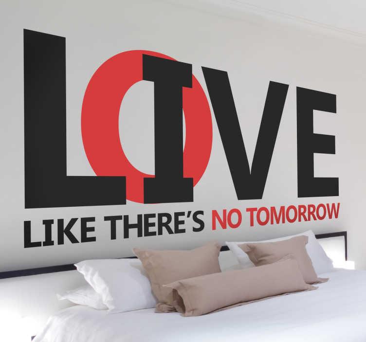 TenStickers. Like there is no tomorrow Aufkleber. Spruch über das Leben. Live and Love like there is no tomorrow. Dieses originelle Wandtattoo fordert dazu auf, das Leben in vollen Zügen zu genießen.