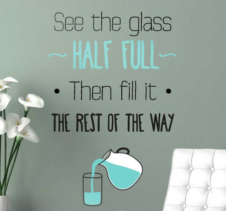 """TenStickers. Sticker glass half full. Een wijze muursticker met de Engelstalige tekst: """"See the glass half full. Then fill it the rest of the way""""."""