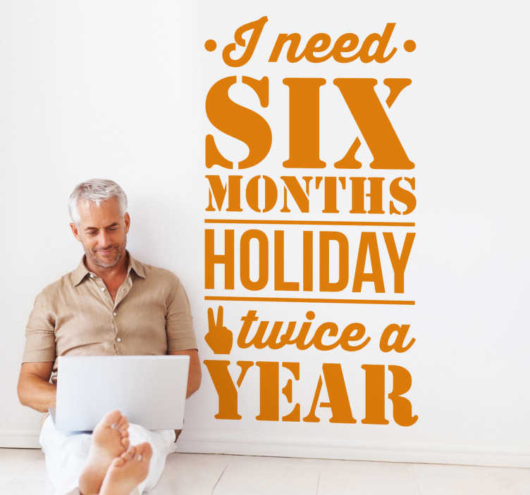 """TenStickers. Sticker tekst six months a year. Een leuke muursticker met de grappige Engelse tekst: """"I need six months holiday twice a year"""". Een ludieke muurtekst voor de decoratie van uw woning."""