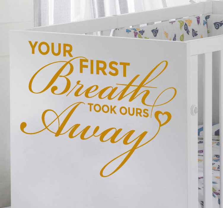 "TenStickers. First Breath Wall Sticker. Kids Wall Stickers - ""Your first breath took ours away"". Ideal for decorating new born rooms and spaces. Available in various sizes and in 50 colours."