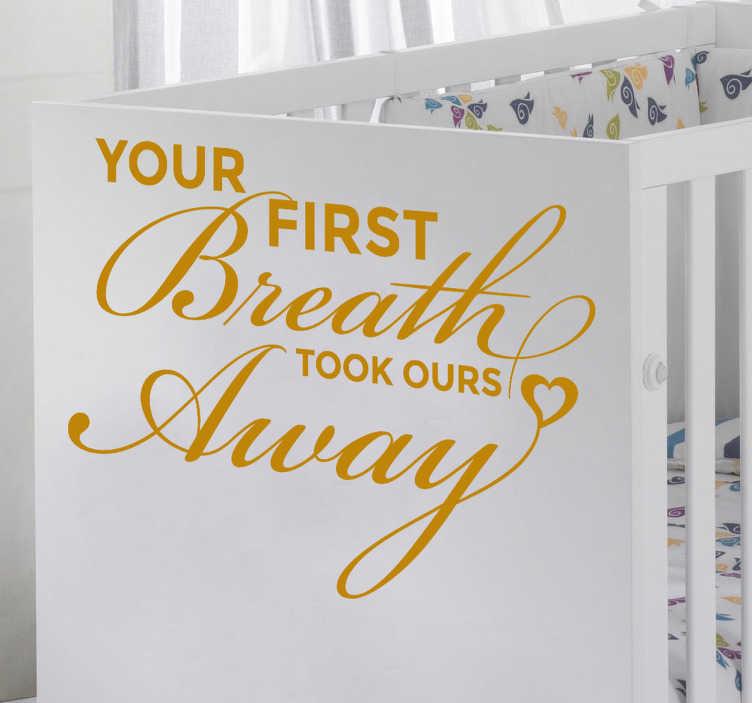 """TenStickers. Sticker enfant first breath. Décorez la chambre de votre bébé avec ce sticker en anglais """"Ton premier souffle a coupé le nôtre""""."""