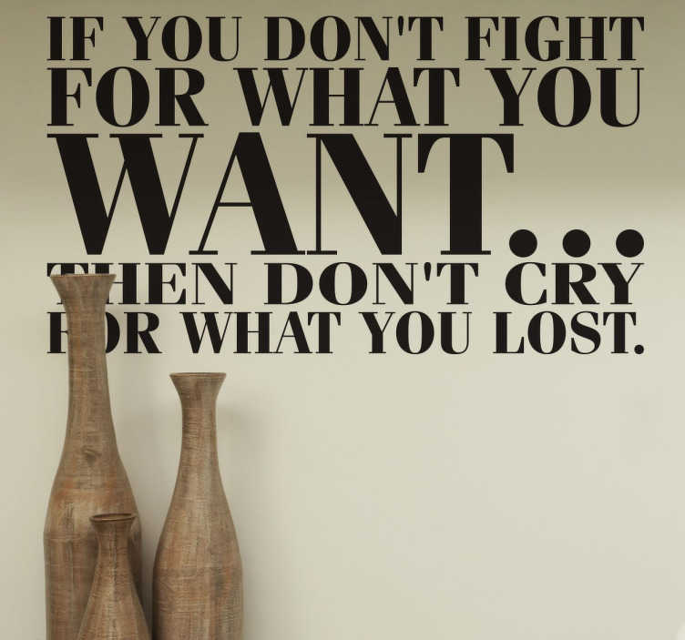 "TenStickers. Vinil decorativo Fight For What You Want. Vinil decorativo de frase inspiracional em inglês que diz: ""If you don't fight for what you want... then don't cry for what you lost""."