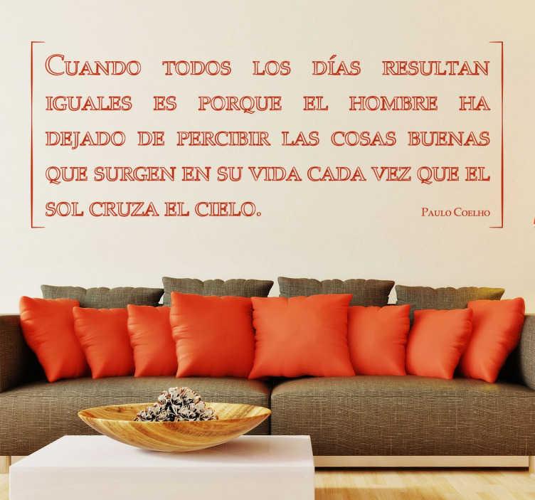"""TenVinilo. Vinilo decorativo todos los dias Coelho. Frase de Paulo Coelho """"Cuando todos los dias parecen iguales es porque hemos dejado de percibir las cosas buenas de la vida"""". Vinilos pared ideal para su hogar. Escoja un color de nuestra amplia gama para adaptar esta frase de motivación a su hogar y hacer de el un lugar único y diferente."""