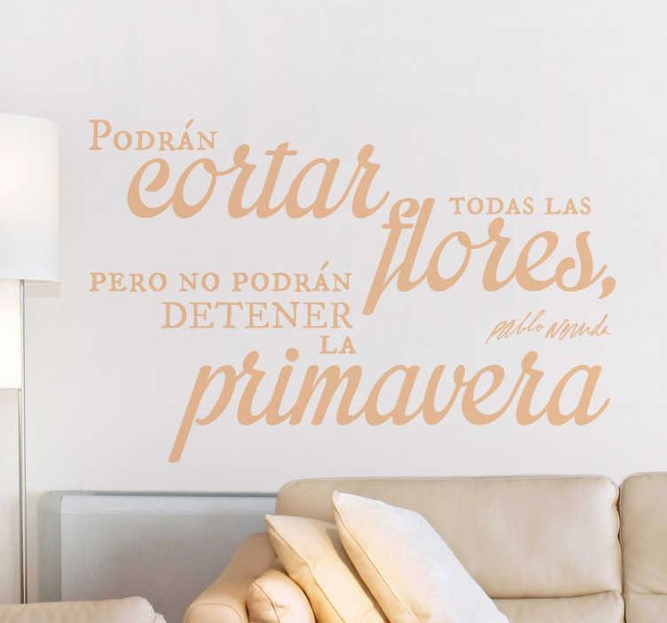 """TenVinilo. Vinilo Pablo Neruda cortar flores. Si te gusta la poesía del autor chileno y quieres decorar las estancias de tu hogar con vinilos frases originales te ofrecemos un diseño exclusivo con unos versos fantásticos en el que se avisa que por mal que se haga """"nunca se podrá cortar la primavera"""". Mensajes literarios y positivos."""