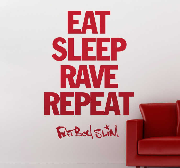"TenStickers. EAT. SLEEP. RAVE. REPEAT. Wall Sticker. Wall Stickers - From the hit single""Eat, Sleep, Rave, Repeat"" the lyrics from Fatboy Slim´s ravers anthem."