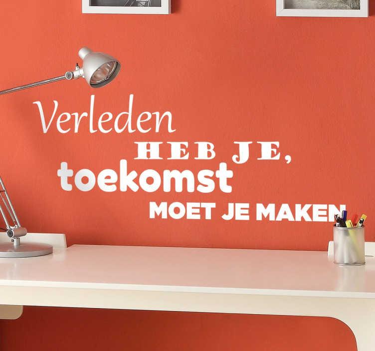TenStickers. Verleden toekomst Nederlandse tekst sticker. Muursticker met de tekst ¨Verleden heb je, toekomst moet je maken¨. Deze sticker zal je meer motivatie geven om de toekomst in te gaan met goede hoop!
