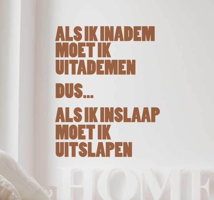 TenStickers. Inademen, uitslapen Nederlandse tekst sticker. Grappige tekst over uitslapen! Op deze sticker staat de leuke tekst ¨Als ik inadem moet ik uitademen, dus.. als ik inslaap moet ik uitslapen¨.