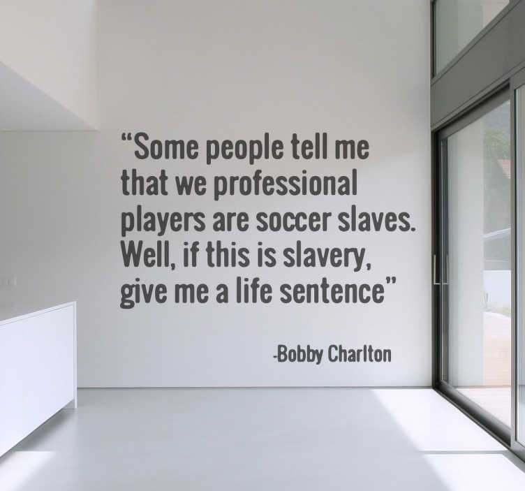 "TenStickers. Sticker mural Bobby Charlton. Ce sticker mural sur lequel est inscrit ""Some people tell me that we professional players are soccer slavers. Well, if this is slavery, give me a life sentence"""