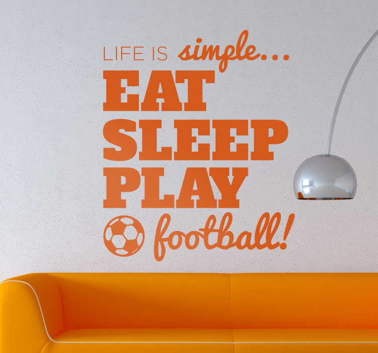 """TenStickers. Hayat basit futbol çıkartması. Eğlenceli bir ifade gösteren bir fantastik futbol duvar sticker """"hayat basittir... Uyku oyunu futbol oynamak! """". Tek yapman gereken yemek yemek, uyumak ve futbol oynamak. Güzel sporu sevenler için harika bir metin duvar sticker!"""
