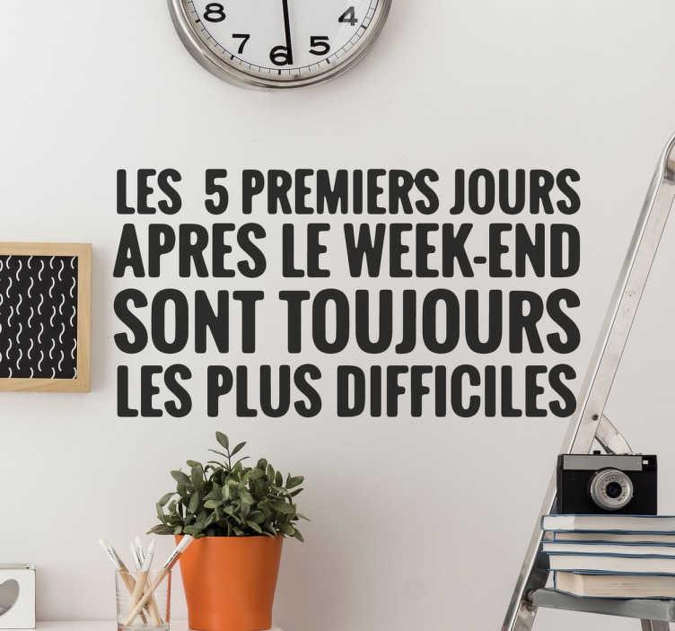 """TenStickers. Sticker 5 premiers jours après le week-end. Sticker texte humoristique : """"les 5 premiers jours après le week-end sont toujours les plus difficiles."""" Achat Sécurisé et Garantit."""