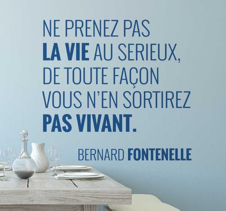 """TenStickers. Sticker mural texte Fontenelle. Citation du philosophe français Bernard Fontenelle """"Ne prenez pas la vie au sérieux, de toute façon vous n'en sortirez pas vivant."""""""