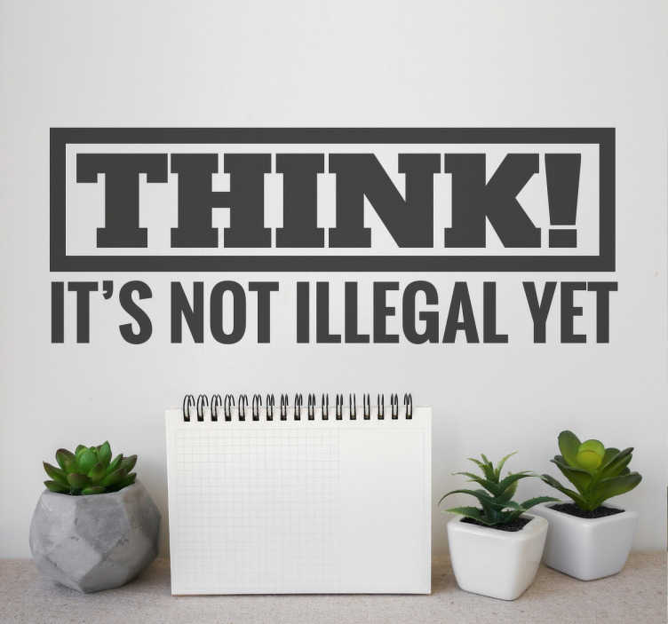 "TenStickers. Thinking Is Legal Sticker. Original text sticker with the protesting slogan, ""Think! It's not illegal yet"" to remind us of our freedom to have our own ideas. A bold decal with an important message for you to place anywhere in your home or office available in fifty different colours."