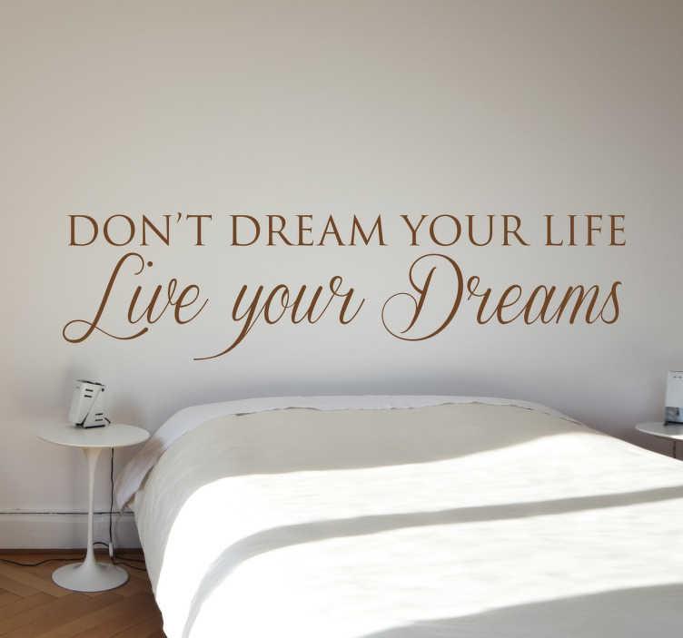 TenStickers. Live your Dreams Wandtattoo. Don't dream your life, live your dreams! Halten Sie mit diesem tollen motivierenden Sticker an Ihren Träumen fest und verlieren Sie sie nicht aus den Augen. Dieses inspirierende Wandtattoo ist die perfekte Dekoration für das Schlaf-,  Wohn- oder  Esszimmer.