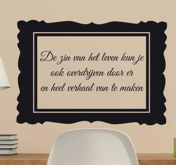TenStickers. Zin van het Leven Muursticker. Een grappige tekststicker die aangeeft dat je de zin van het leven ook kunt overdrijven, door er een heel verhaal van te maken!