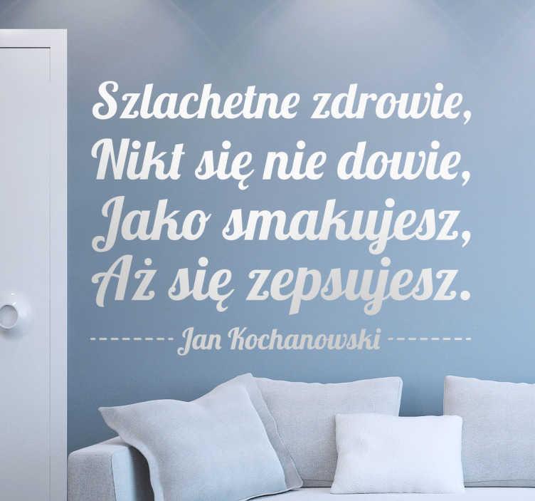TenStickers. Dekoracja ścienna cytat fraszka Jan Kochanowski. Dekoracja ścienna przedstawiająca cytat z fraszki Jana Kochanowskiego,czyli 'Szlachetne zdrowie ,Nikt się nie dowie,Jako smakujesz,Aż się zepsujesz'.